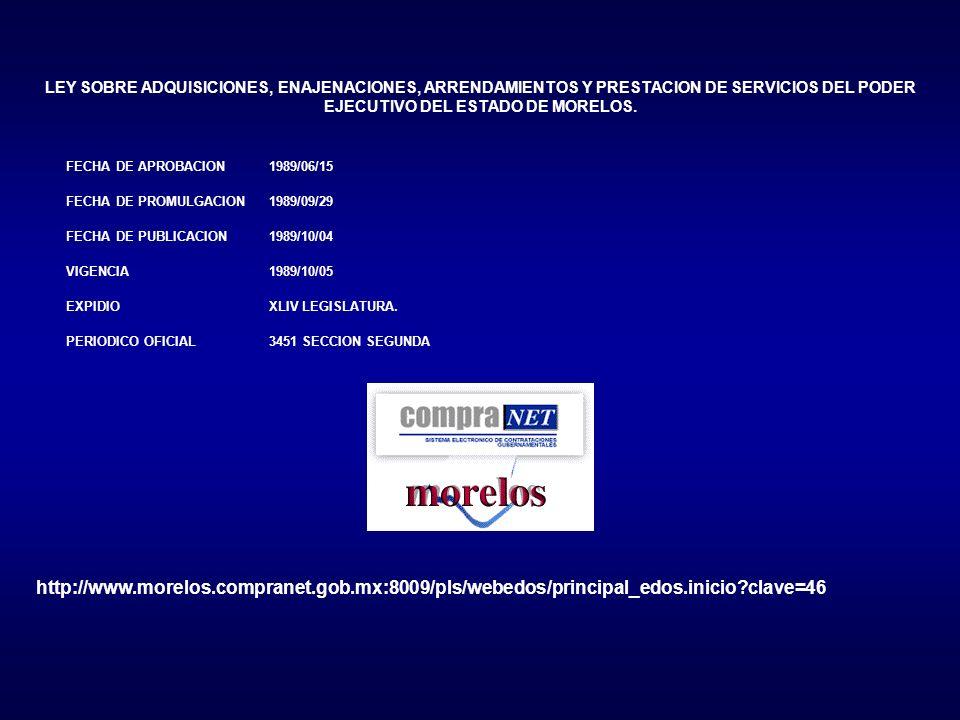 http://www.morelos.compranet.gob.mx:8009/pls/webedos/principal_edos.inicio?clave=46 LEY SOBRE ADQUISICIONES, ENAJENACIONES, ARRENDAMIENTOS Y PRESTACION DE SERVICIOS DEL PODER EJECUTIVO DEL ESTADO DE MORELOS.