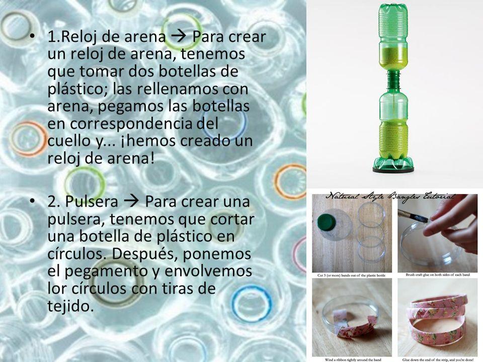1.Reloj de arena Para crear un reloj de arena, tenemos que tomar dos botellas de plástico; las rellenamos con arena, pegamos las botellas en correspon