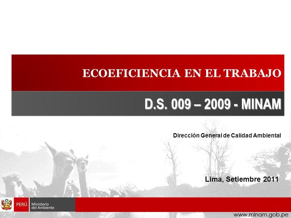 ECOEFICIENCIA EN EL TRABAJO Dirección General de Calidad Ambiental D.S. 009 – 2009 - MINAM Lima, Setiembre 2011
