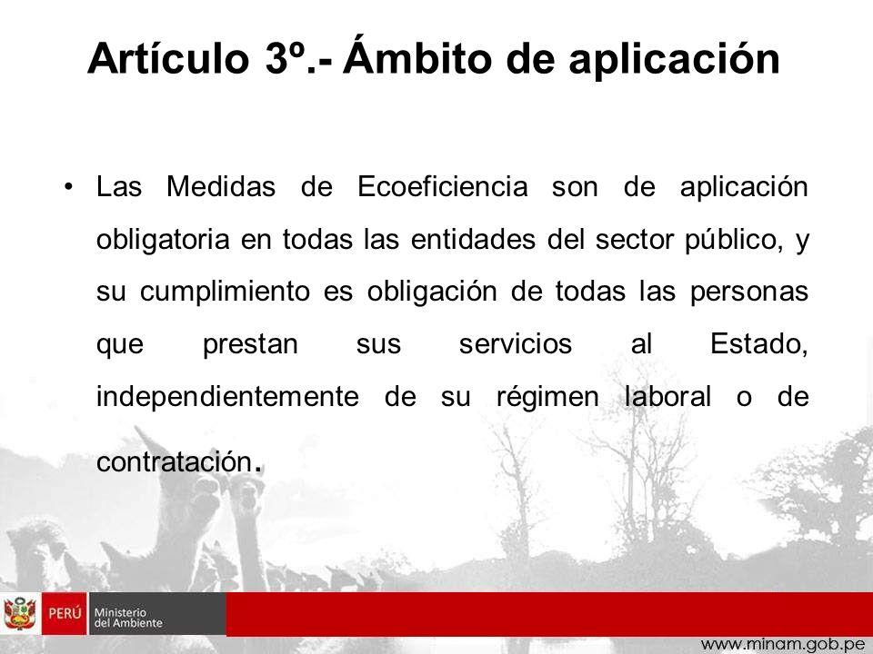 Artículo 3º.- Ámbito de aplicación Las Medidas de Ecoeficiencia son de aplicación obligatoria en todas las entidades del sector público, y su cumplimi