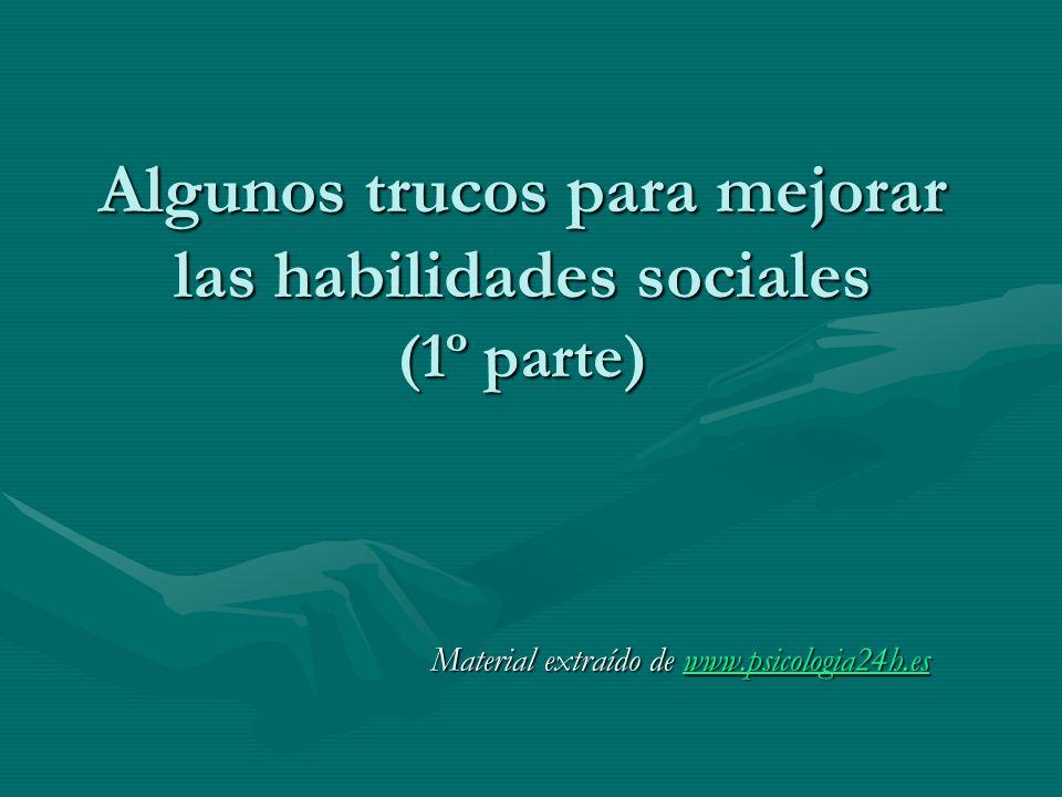 Algunos trucos para mejorar las habilidades sociales (1º parte) Material extraído de www.psicologia24h.es www.psicologia24h.es