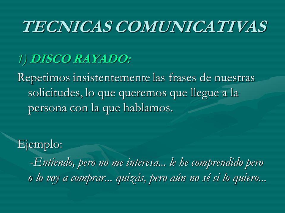 TECNICAS COMUNICATIVAS 1) DISCO RAYADO: Repetimos insistentemente las frases de nuestras solicitudes, lo que queremos que llegue a la persona con la q