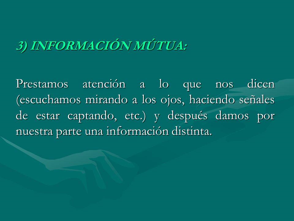 3) INFORMACIÓN MÚTUA: Prestamos atención a lo que nos dicen (escuchamos mirando a los ojos, haciendo señales de estar captando, etc.) y después damos
