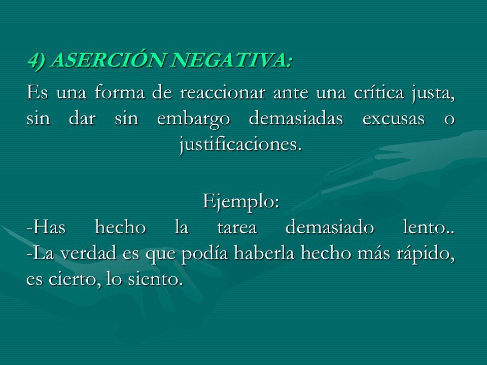 4) ASERCIÓN NEGATIVA: Es una forma de reaccionar ante una crítica justa, sin dar sin embargo demasiadas excusas o justificaciones. Ejemplo: -Has hecho