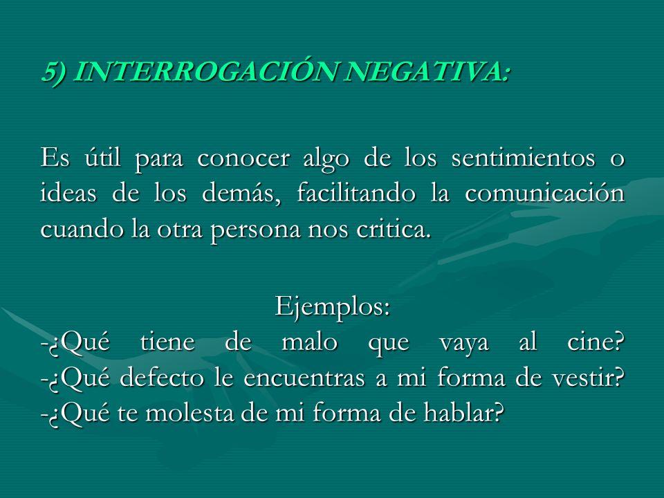 5) INTERROGACIÓN NEGATIVA: Es útil para conocer algo de los sentimientos o ideas de los demás, facilitando la comunicación cuando la otra persona nos