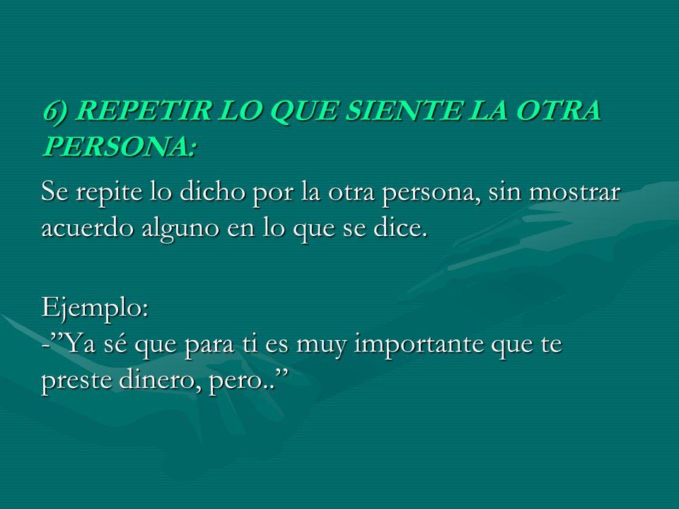 6) REPETIR LO QUE SIENTE LA OTRA PERSONA: Se repite lo dicho por la otra persona, sin mostrar acuerdo alguno en lo que se dice. Ejemplo: -Ya sé que pa