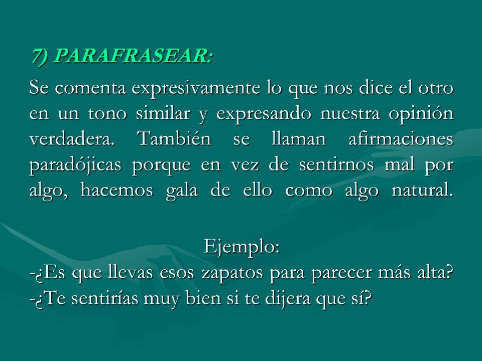 7) PARAFRASEAR: Se comenta expresivamente lo que nos dice el otro en un tono similar y expresando nuestra opinión verdadera. También se llaman afirmac
