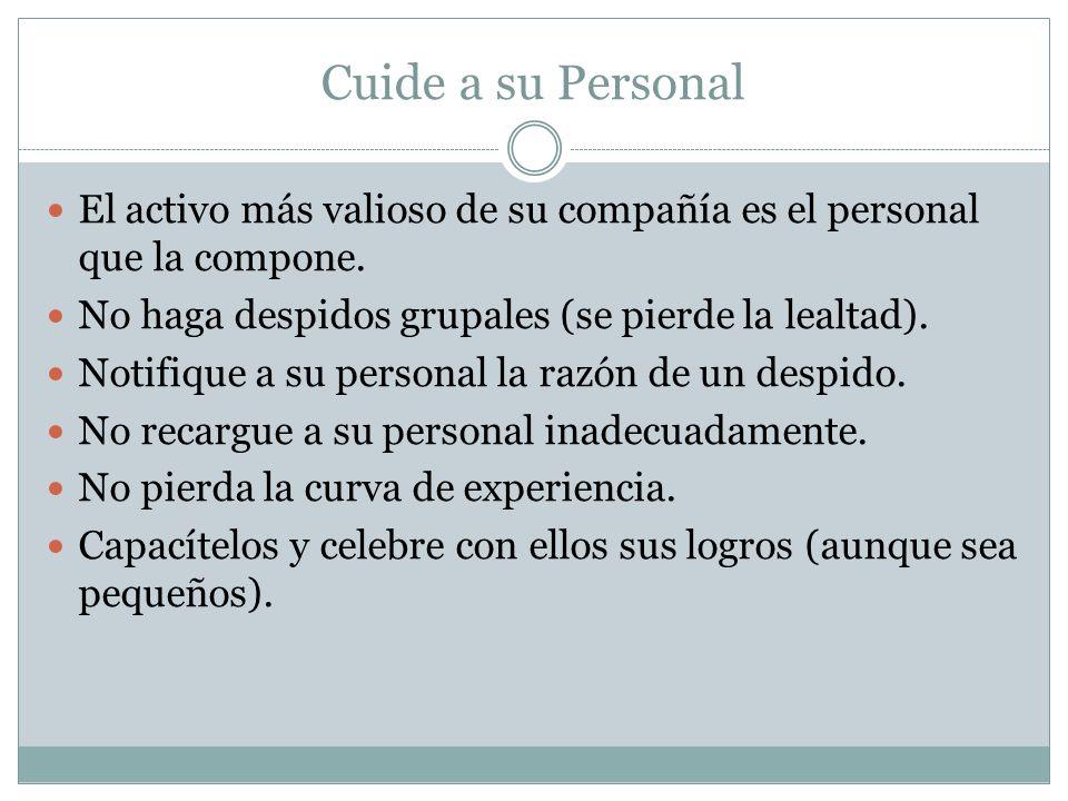 Cuide a su Personal El activo más valioso de su compañía es el personal que la compone. No haga despidos grupales (se pierde la lealtad). Notifique a