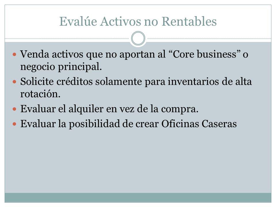 Evalúe Activos no Rentables Venda activos que no aportan al Core business o negocio principal. Solicite créditos solamente para inventarios de alta ro