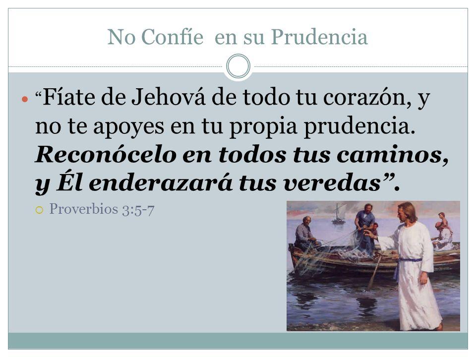 No Confíe en su Prudencia Fíate de Jehová de todo tu corazón, y no te apoyes en tu propia prudencia. Reconócelo en todos tus caminos, y Él enderazará