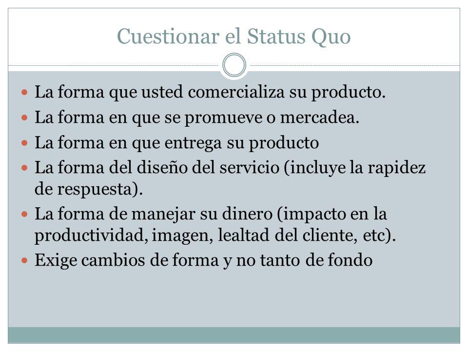 Cuestionar el Status Quo La forma que usted comercializa su producto. La forma en que se promueve o mercadea. La forma en que entrega su producto La f