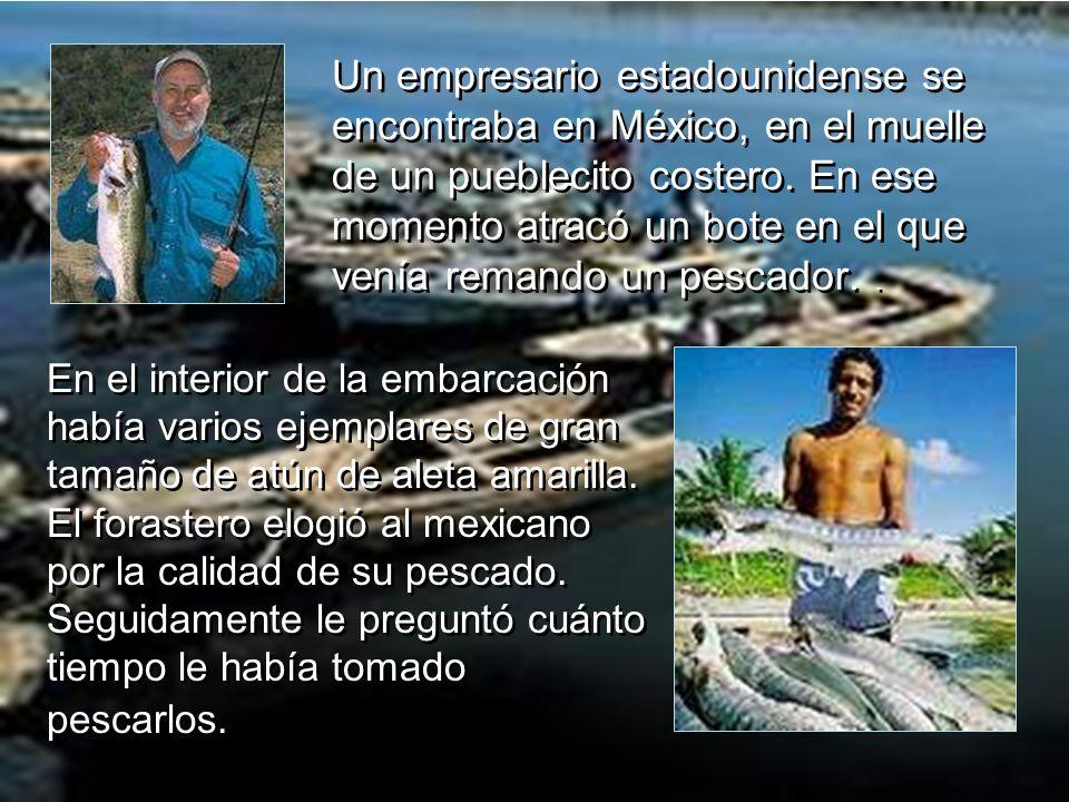 Un empresario estadounidense se encontraba en México, en el muelle de un pueblecito costero. En ese momento atracó un bote en el que venía remando un