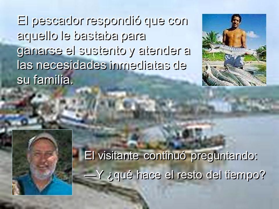 El pescador respondió que con aquello le bastaba para ganarse el sustento y atender a las necesidades inmediatas de su familia. El visitante continuó