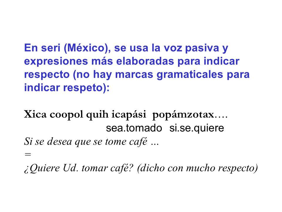 En seri (México), se usa la voz pasiva y expresiones más elaboradas para indicar respecto (no hay marcas gramaticales para indicar respeto): Xica coop