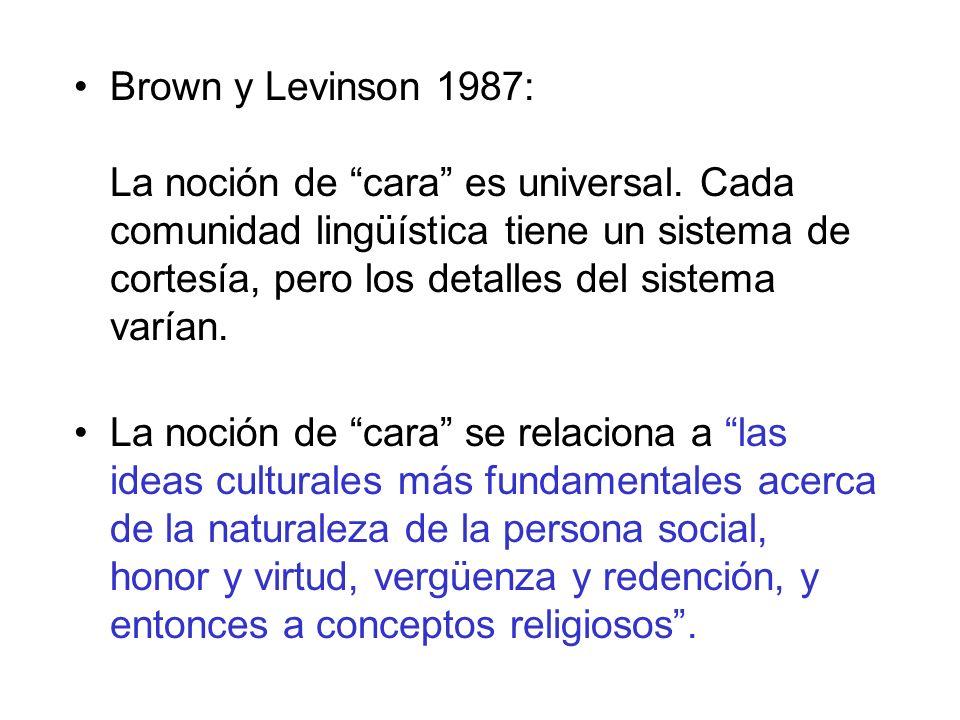 Brown y Levinson 1987: La noción de cara es universal. Cada comunidad lingüística tiene un sistema de cortesía, pero los detalles del sistema varían.