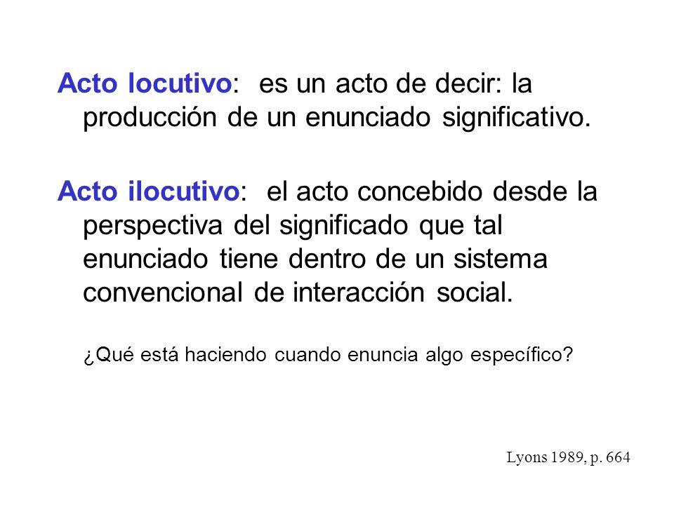 Acto locutivo: es un acto de decir: la producción de un enunciado significativo. Acto ilocutivo: el acto concebido desde la perspectiva del significad