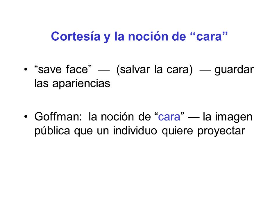 Cortesía y la noción de cara save face (salvar la cara) guardar las apariencias Goffman: la noción de cara la imagen pública que un individuo quiere p