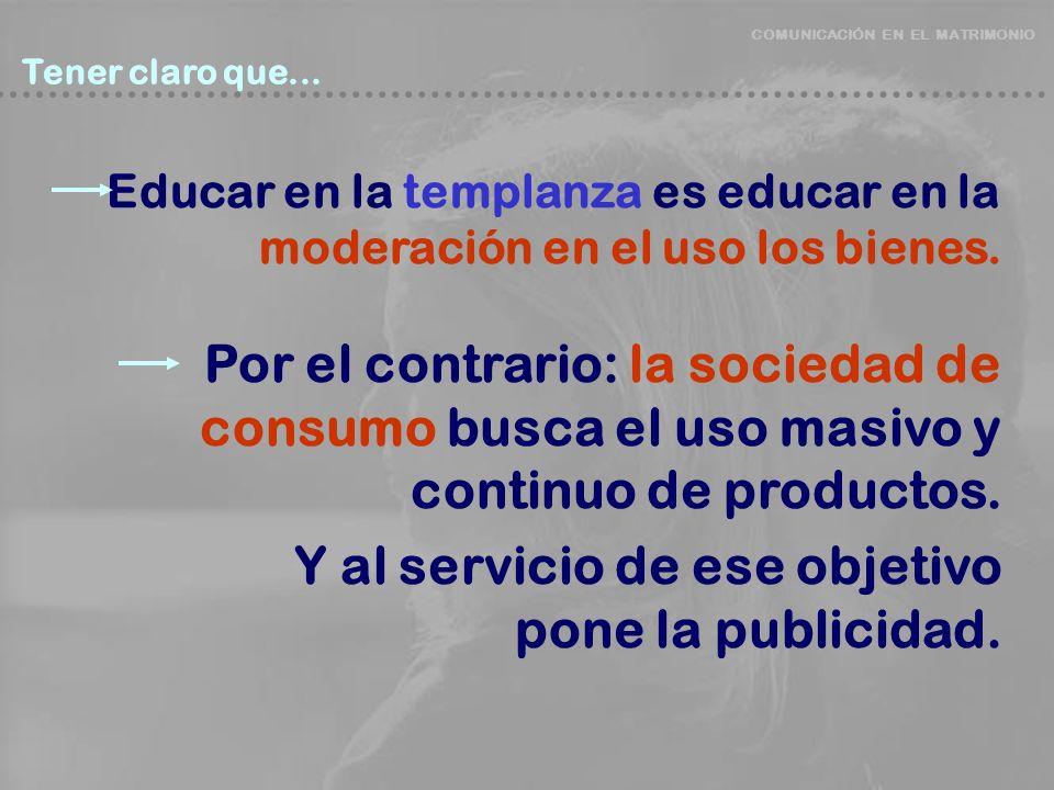 COMUNICACIÓN EN EL MATRIMONIO Tener claro que... Tener claro que... Educar en la templanza es educar en la moderación en el uso los bienes. Por el con