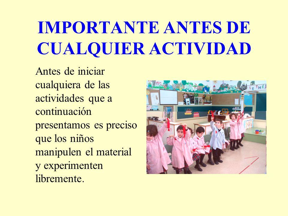 IMPORTANTE ANTES DE CUALQUIER ACTIVIDAD Antes de iniciar cualquiera de las actividades que a continuación presentamos es preciso que los niños manipul
