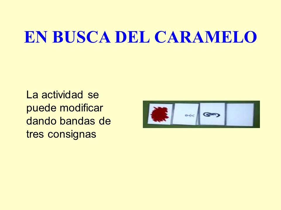 EN BUSCA DEL CARAMELO La actividad se puede modificar dando bandas de tres consignas