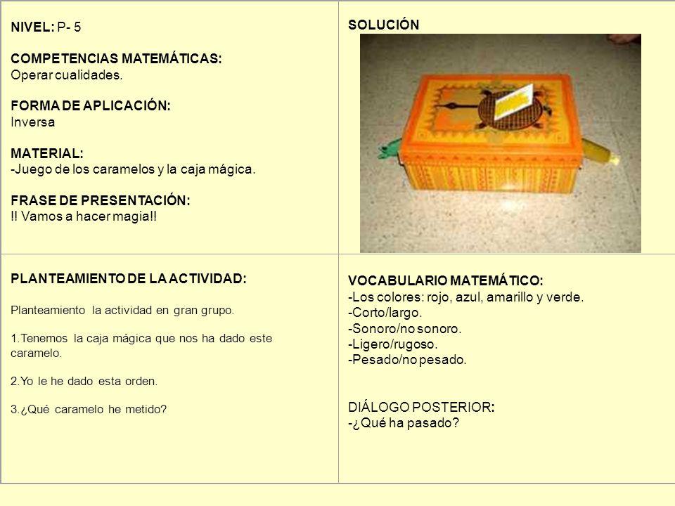 NIVEL: P- 5 COMPETENCIAS MATEMÁTICAS: Operar cualidades. FORMA DE APLICACIÓN: Inversa MATERIAL: -Juego de los caramelos y la caja mágica. FRASE DE PRE
