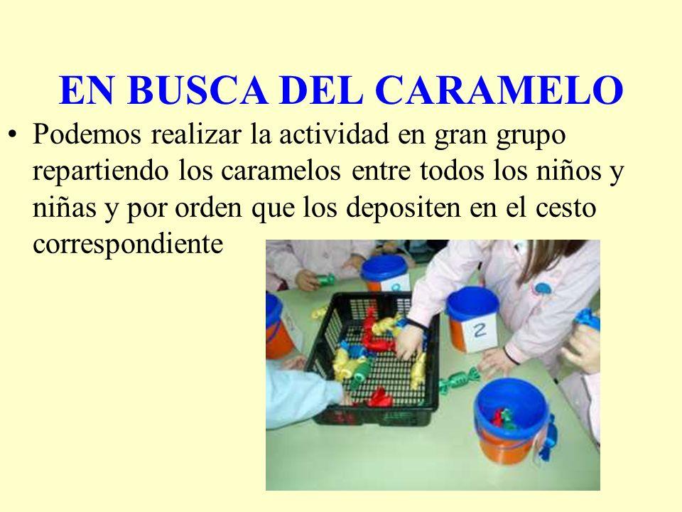 EN BUSCA DEL CARAMELO Podemos realizar la actividad en gran grupo repartiendo los caramelos entre todos los niños y niñas y por orden que los deposite