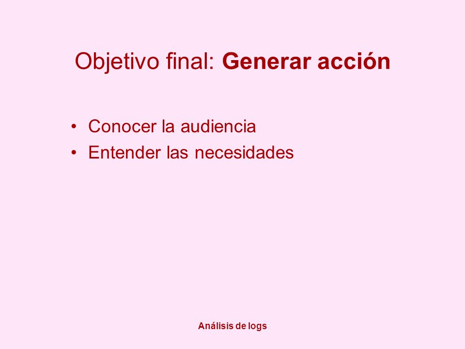 Análisis de logs Objetivo final: Generar acción Conocer la audiencia Entender las necesidades
