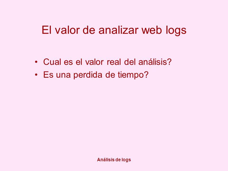 Análisis de logs El valor de analizar web logs Cual es el valor real del análisis? Es una perdida de tiempo?