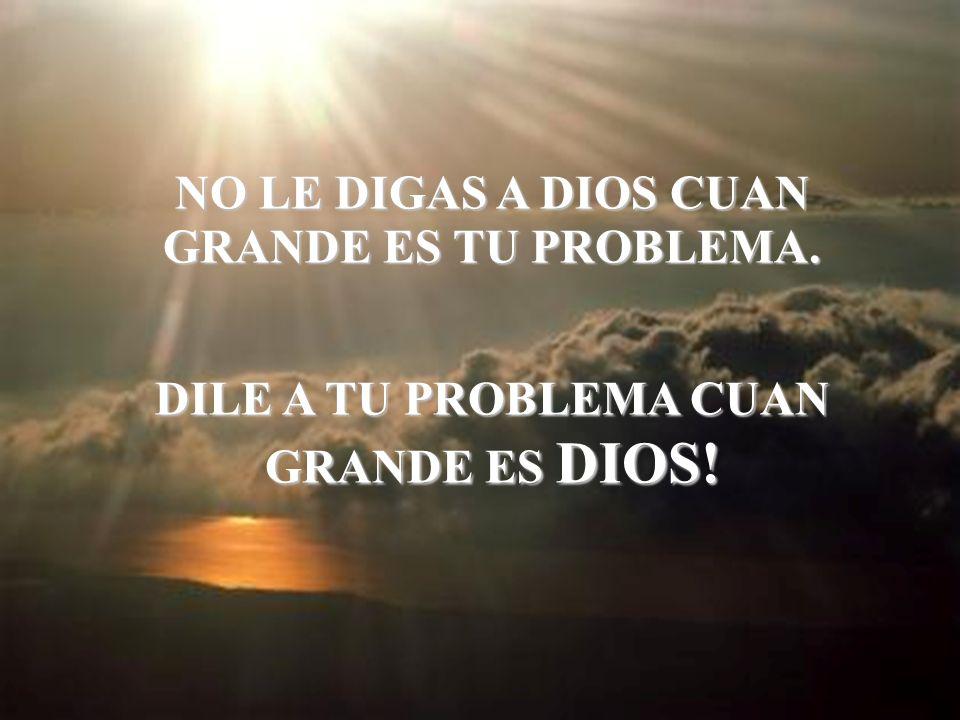 NO LE DIGAS A DIOS CUAN GRANDE ES TU TU PROBLEMA. DILE A TU PROBLEMA CUAN GRANDE ES DIOS!