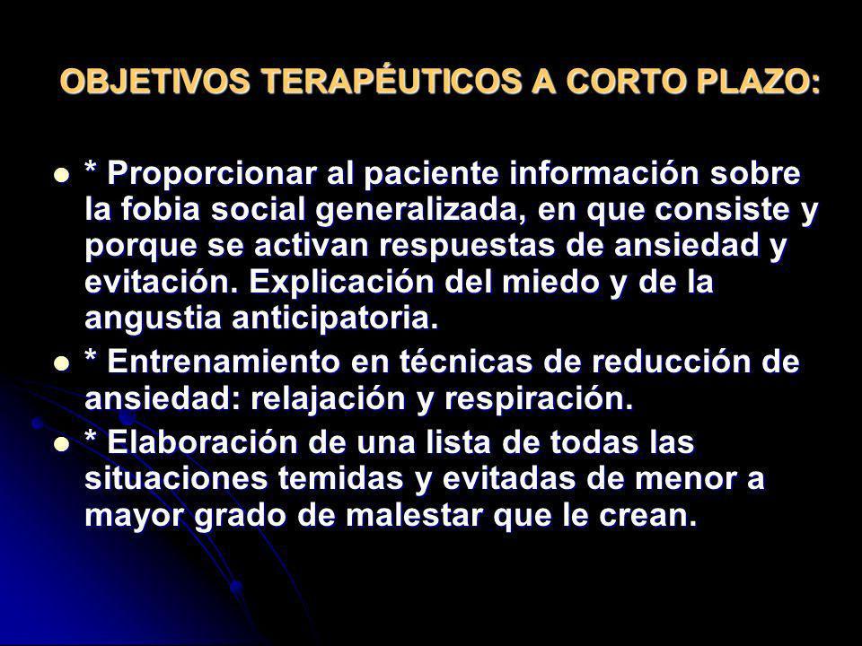 OBJETIVOS TERAPÉUTICOS A CORTO PLAZO: * Proporcionar al paciente información sobre la fobia social generalizada, en que consiste y porque se activan r