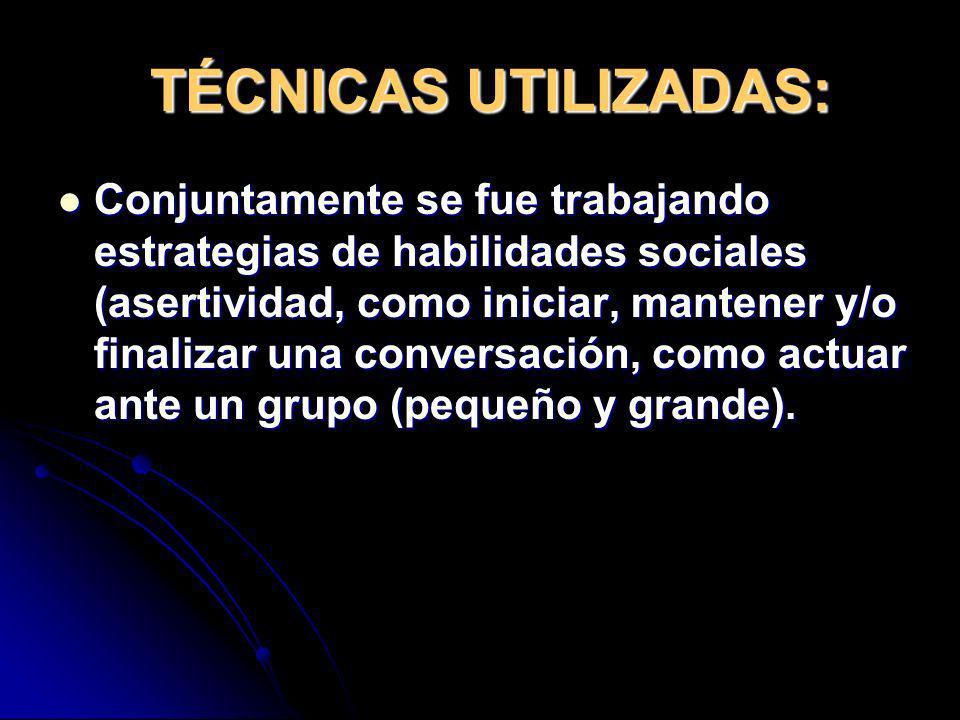 TÉCNICAS UTILIZADAS: Conjuntamente se fue trabajando estrategias de habilidades sociales (asertividad, como iniciar, mantener y/o finalizar una conver