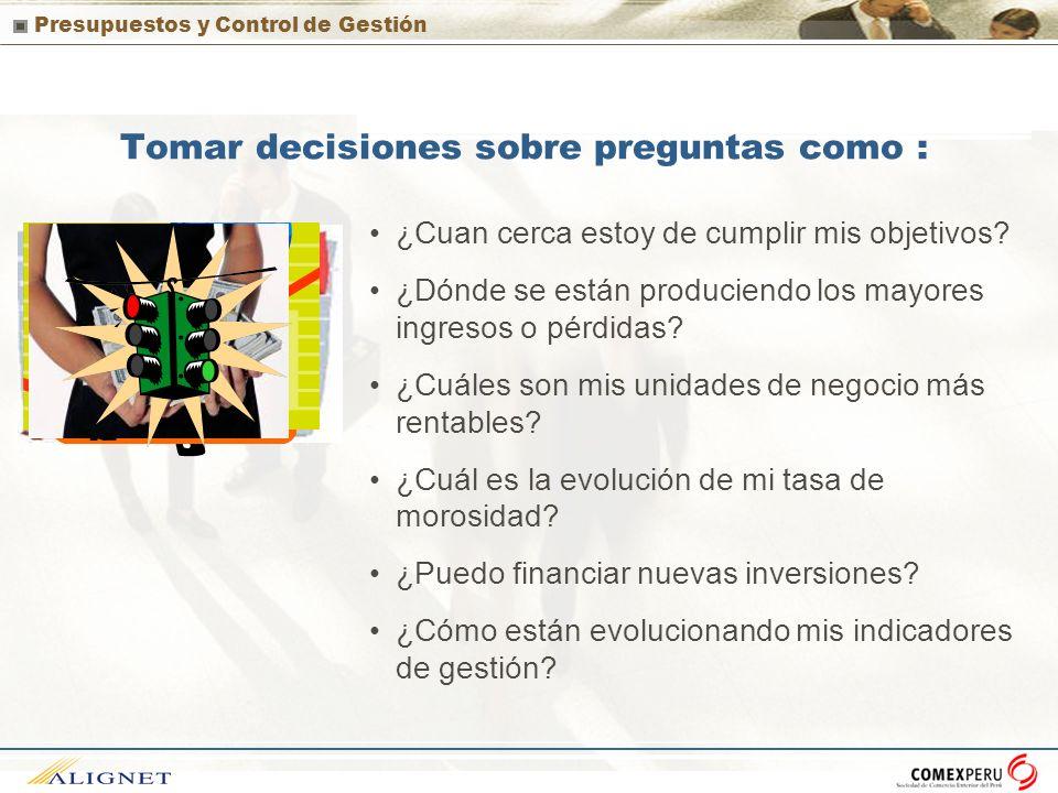 Presupuestos y Control de Gestión Tomar decisiones sobre preguntas como : ¿Cuan cerca estoy de cumplir mis objetivos? ¿Dónde se están produciendo los