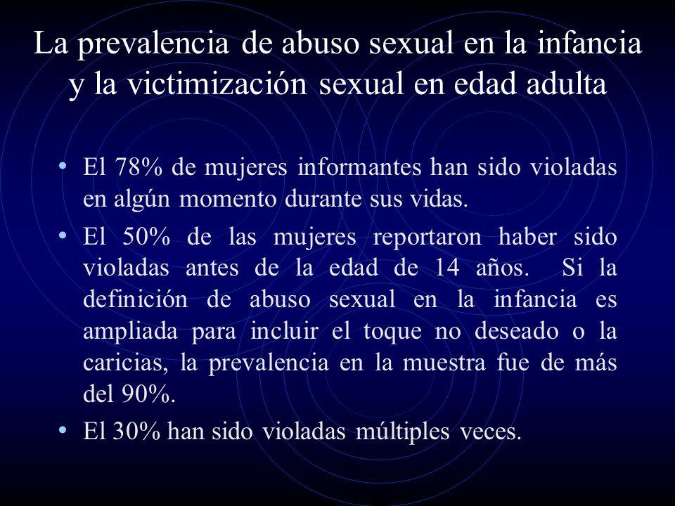 La prevalencia de abuso sexual en la infancia y la victimización sexual en edad adulta El 78% de mujeres informantes han sido violadas en algún moment