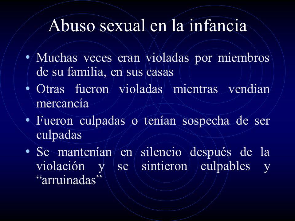 Abuso sexual en la infancia Muchas veces eran violadas por miembros de su familia, en sus casas Otras fueron violadas mientras vendían mercancía Fuero
