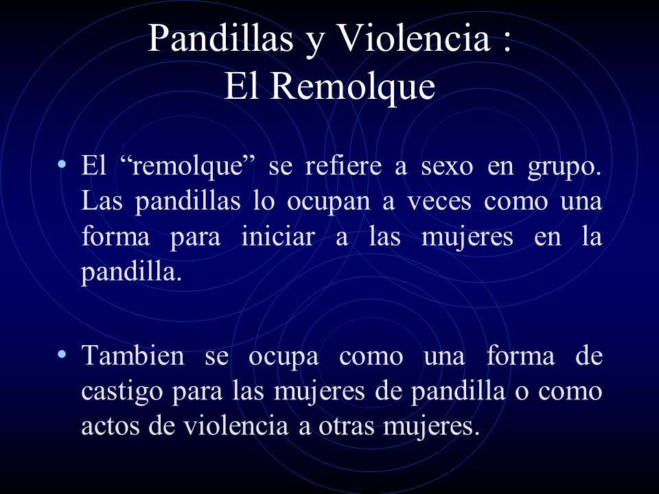 Pandillas y Violencia : El Remolque El remolque se refiere a sexo en grupo. Las pandillas lo ocupan a veces como una forma para iniciar a las mujeres