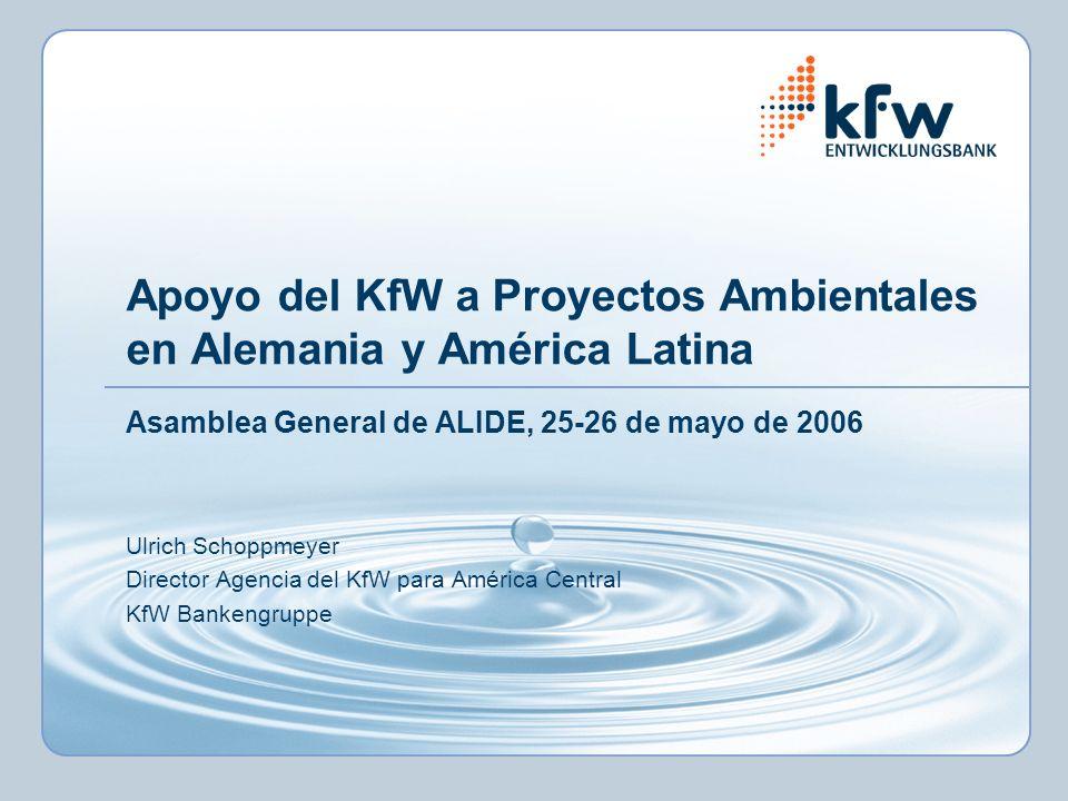 Apoyo del KfW a Proyectos Ambientales en Alemania y América Latina Asamblea General de ALIDE, 25-26 de mayo de 2006 Ulrich Schoppmeyer Director Agencia del KfW para América Central KfW Bankengruppe