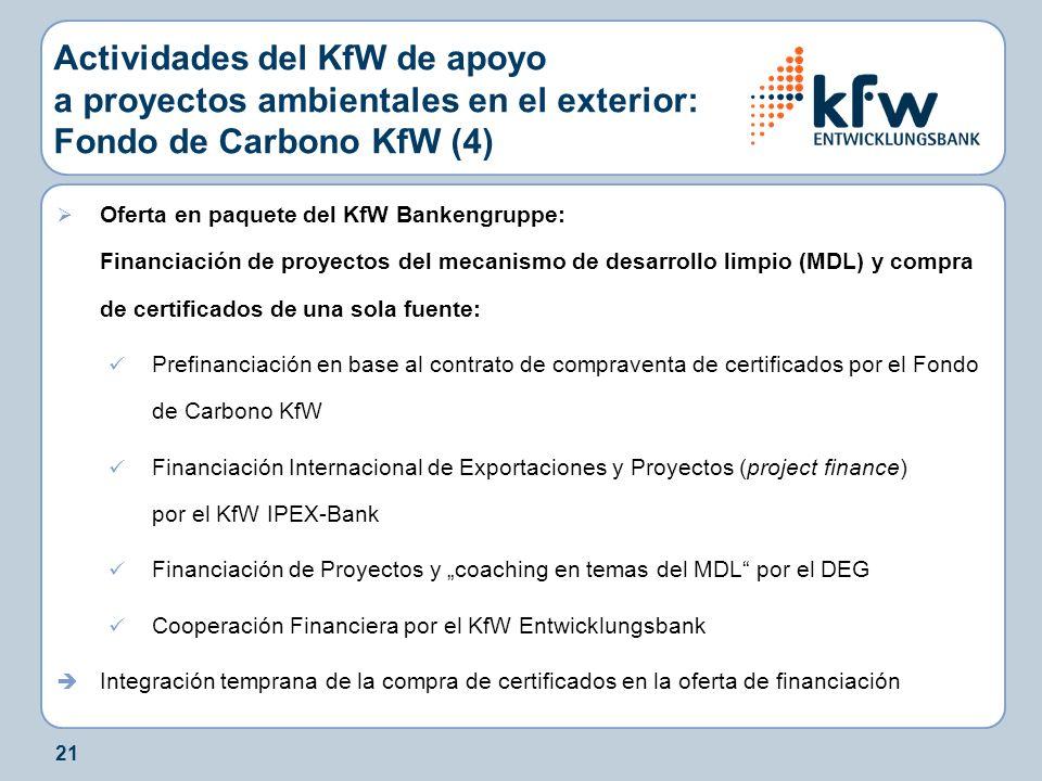 21 Actividades del KfW de apoyo a proyectos ambientales en el exterior: Fondo de Carbono KfW (4) Oferta en paquete del KfW Bankengruppe: Financiación de proyectos del mecanismo de desarrollo limpio (MDL) y compra de certificados de una sola fuente: Prefinanciación en base al contrato de compraventa de certificados por el Fondo de Carbono KfW Financiación Internacional de Exportaciones y Proyectos (project finance) por el KfW IPEX-Bank Financiación de Proyectos y coaching en temas del MDL por el DEG Cooperación Financiera por el KfW Entwicklungsbank Integración temprana de la compra de certificados en la oferta de financiación