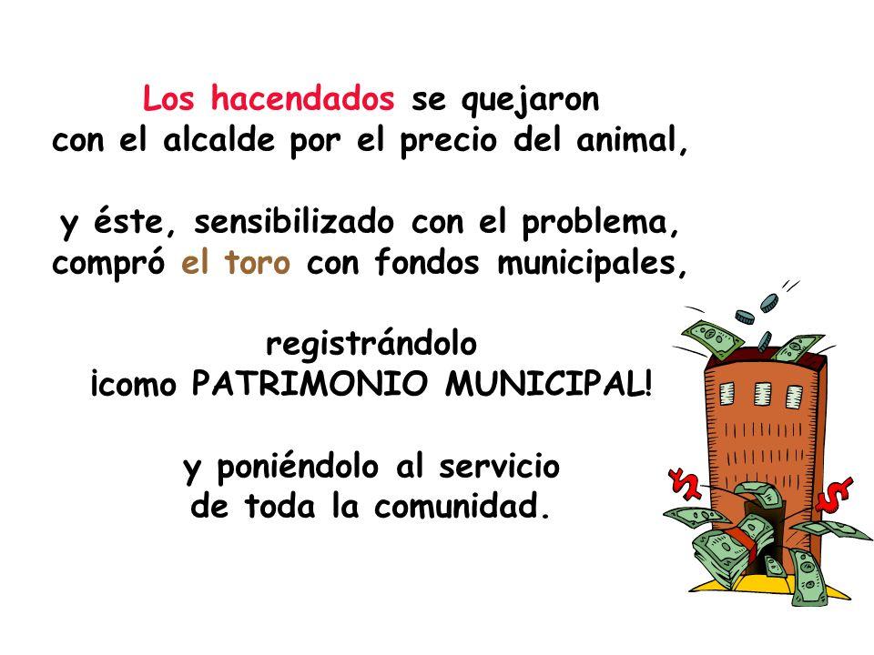 Los hacendados se quejaron con el alcalde por el precio del animal, y éste, sensibilizado con el problema, compró el toro con fondos municipales, registrándolo ¡como PATRIMONIO MUNICIPAL.