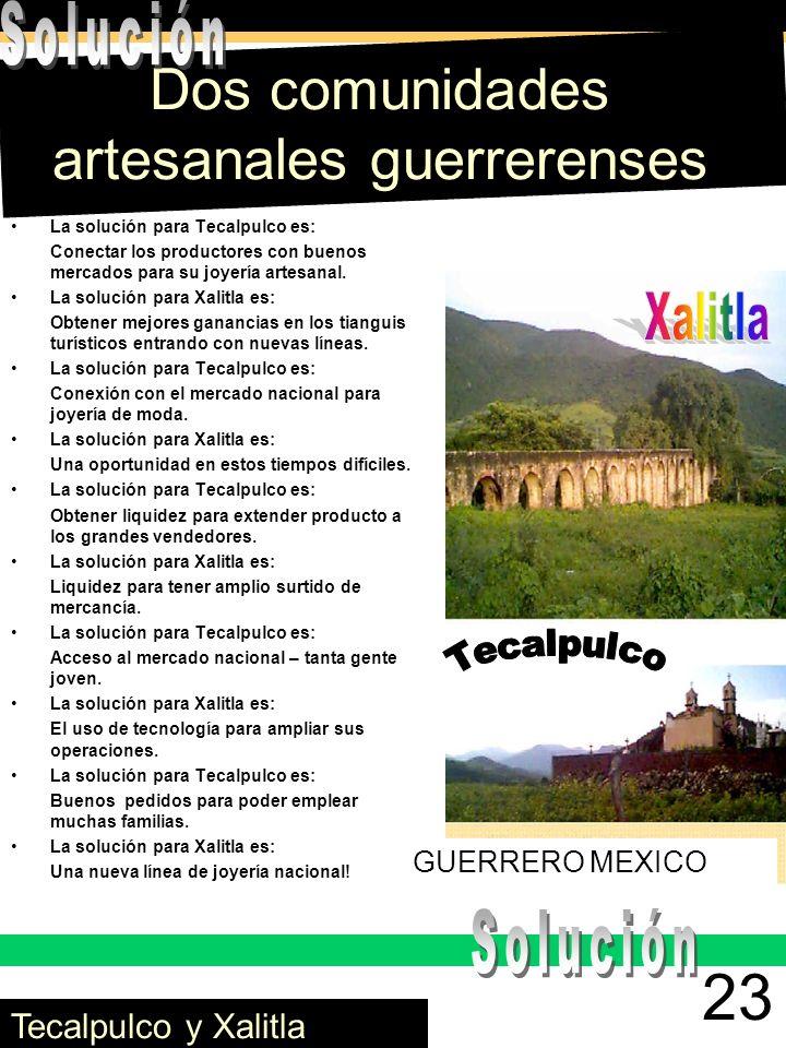 Dos comunidades artesanales guerrerenses La solución para Tecalpulco es: Conectar los productores con buenos mercados para su joyería artesanal. La so