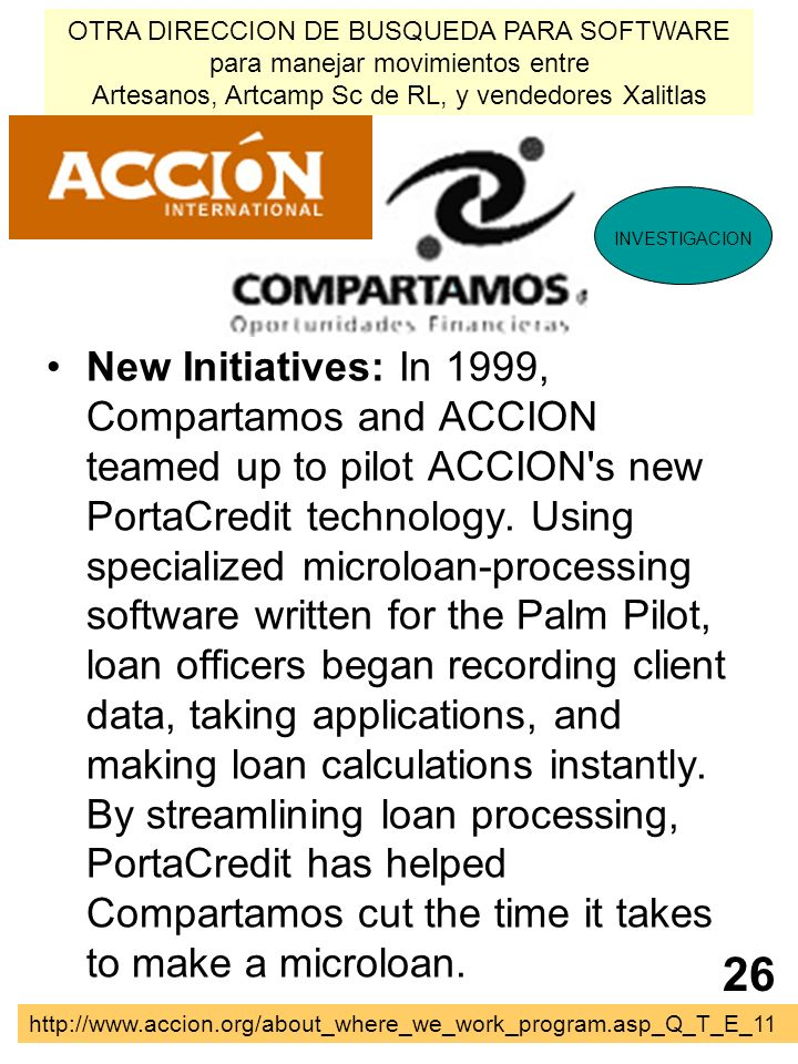 New Initiatives: In 1999, Compartamos and ACCION teamed up to pilot ACCION's new PortaCredit technology. Using specialized microloan-processing softwa