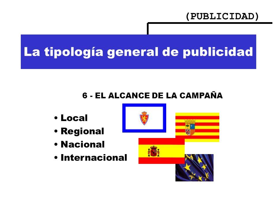 (PUBLICIDAD) Importancia de la publicidad La tipología general de publicidad 6 - EL ALCANCE DE LA CAMPAÑA Local Regional Nacional Internacional