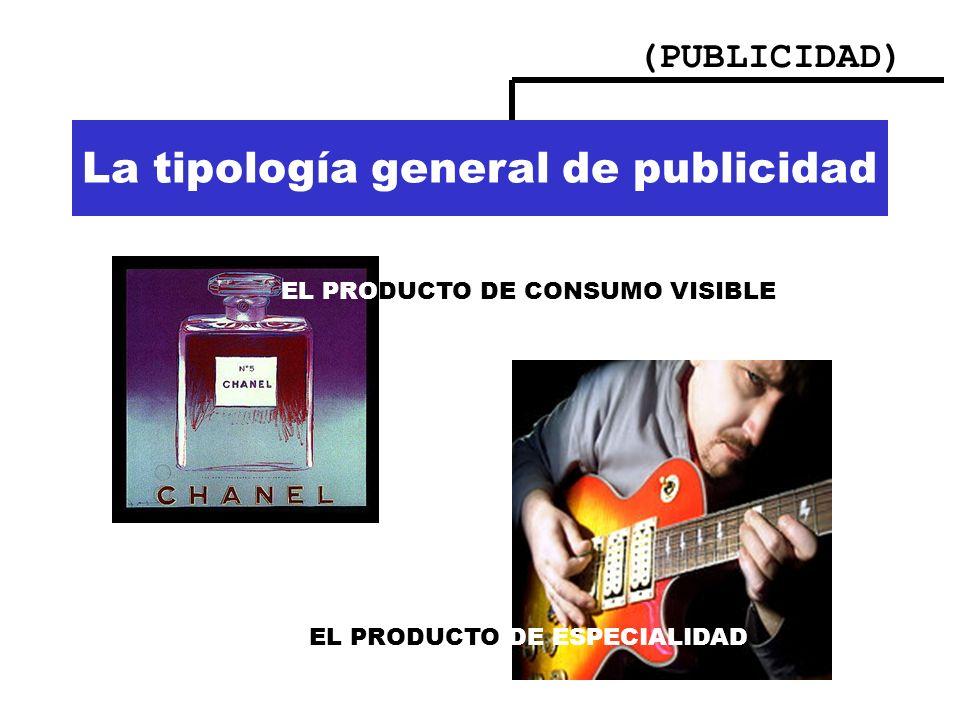 (PUBLICIDAD) La tipología general de publicidad EL PRODUCTO DE CONSUMO VISIBLE EL PRODUCTO DE ESPECIALIDAD