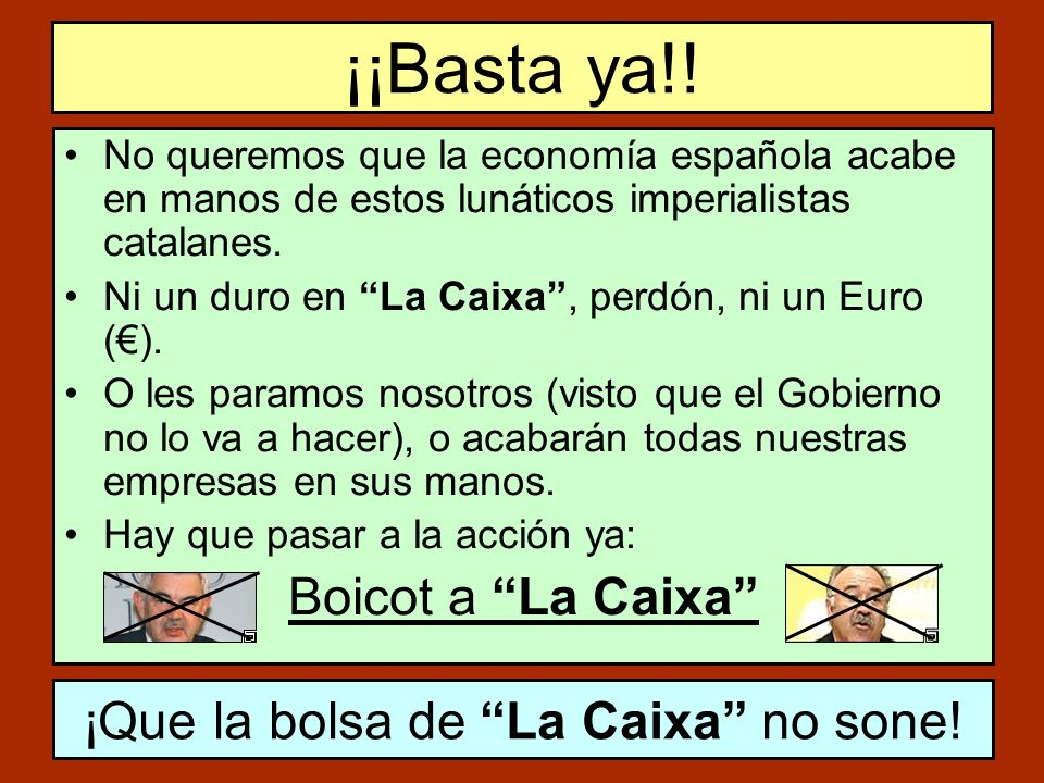 ¡¡Basta ya!! No queremos que la economía española acabe en manos de estos lunáticos imperialistas catalanes. Ni un duro en La Caixa, perdón, ni un Eur