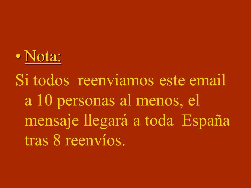 Nota:Nota: Si todos reenviamos este email a 10 personas al menos, el mensaje llegará a toda España tras 8 reenvíos.