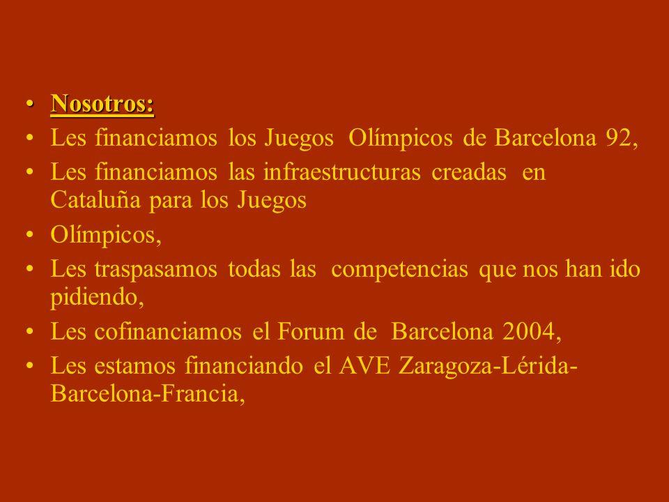 Nosotros:Nosotros: Les financiamos los Juegos Olímpicos de Barcelona 92, Les financiamos las infraestructuras creadas en Cataluña para los Juegos Olímpicos, Les traspasamos todas las competencias que nos han ido pidiendo, Les cofinanciamos el Forum de Barcelona 2004, Les estamos financiando el AVE Zaragoza-Lérida- Barcelona-Francia,