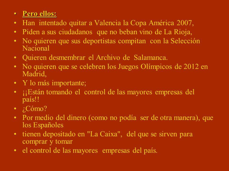 Pero ellos:Pero ellos: Han intentado quitar a Valencia la Copa América 2007, Piden a sus ciudadanos que no beban vino de La Rioja, No quieren que sus deportistas compitan con la Selección Nacional Quieren desmembrar el Archivo de Salamanca.