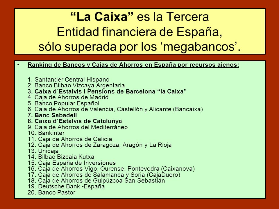 Ranking de Bancos y Cajas de Ahorros en España por recursos ajenos: 1. Santander Central Hispano 2. Banco Bilbao Vizcaya Argentaria 3. Caixa d´Estalvi