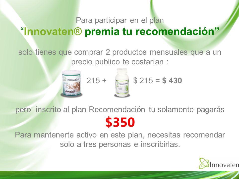 Para participar en el plan Innovaten® premia tu recomendación solo tienes que comprar 2 productos mensuales que a un precio publico te costarían : 215