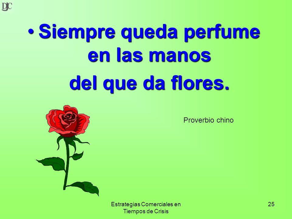Estrategias Comerciales en Tiempos de Crisis 25 Siempre queda perfume en las manosSiempre queda perfume en las manos del que da flores.