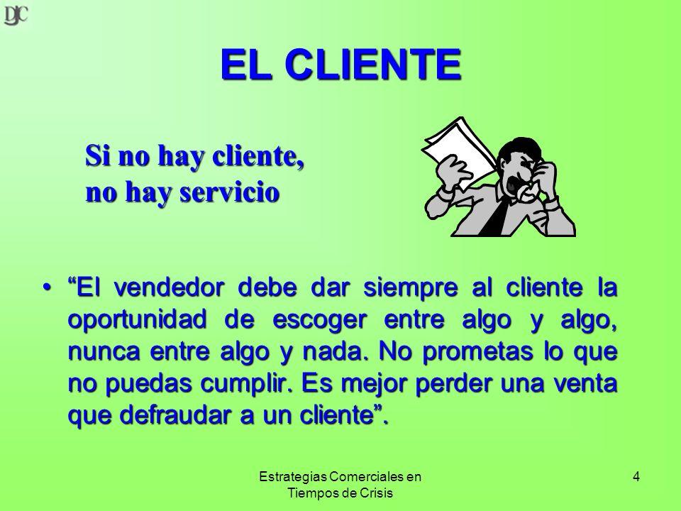 Estrategias Comerciales en Tiempos de Crisis 4 EL CLIENTE El vendedor debe dar siempre al cliente la oportunidad de escoger entre algo y algo, nunca entre algo y nada.